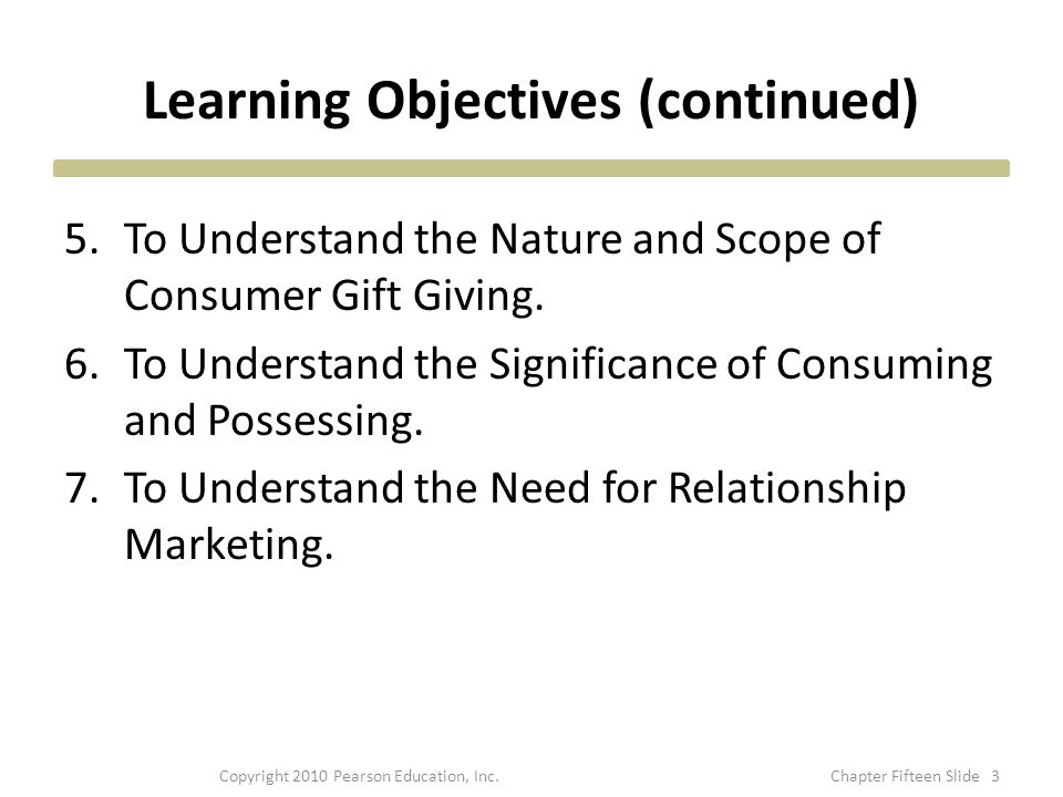 Learning Objectives (continued) 5.To Understand the Nature and Scope of Consumer Gift Giving. 6.To Understand the Significance of Consuming and Posses