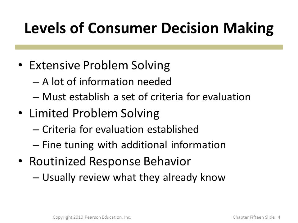 Levels of Consumer Decision Making Extensive Problem Solving – A lot of information needed – Must establish a set of criteria for evaluation Limited P