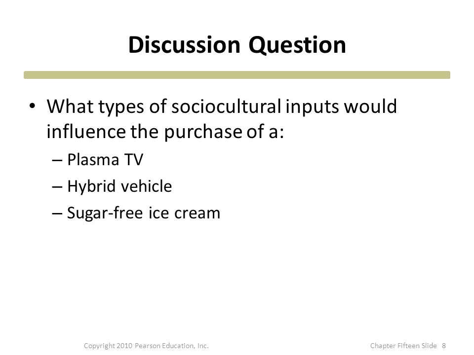 Discussion Question What types of sociocultural inputs would influence the purchase of a: – Plasma TV – Hybrid vehicle – Sugar-free ice cream 8Copyright 2010 Pearson Education, Inc.