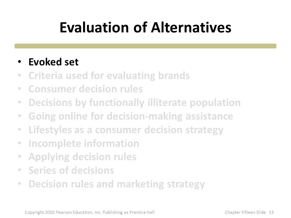 Evaluation of Alternatives Evoked set Criteria used for evaluating brands Consumer decision rules Decisions by functionally illiterate population Going online for decision-making assistance Lifestyles as a consumer decision strategy Incomplete information Applying decision rules Series of decisions Decision rules and marketing strategy 13Copyright 2010 Pearson Education, Inc.