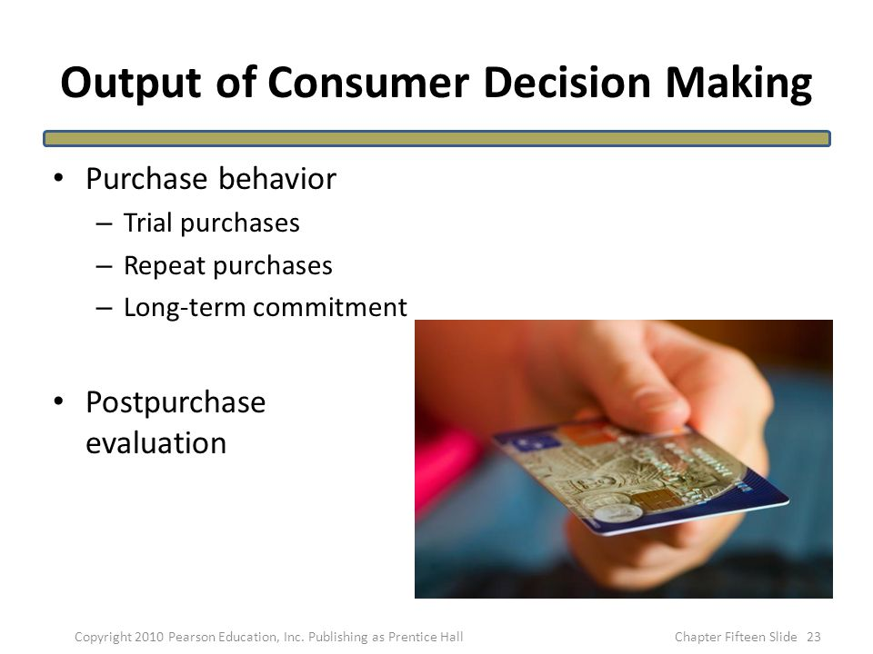 Output of Consumer Decision Making Purchase behavior – Trial purchases – Repeat purchases – Long-term commitment Postpurchase evaluation 23Copyright 2010 Pearson Education, Inc.