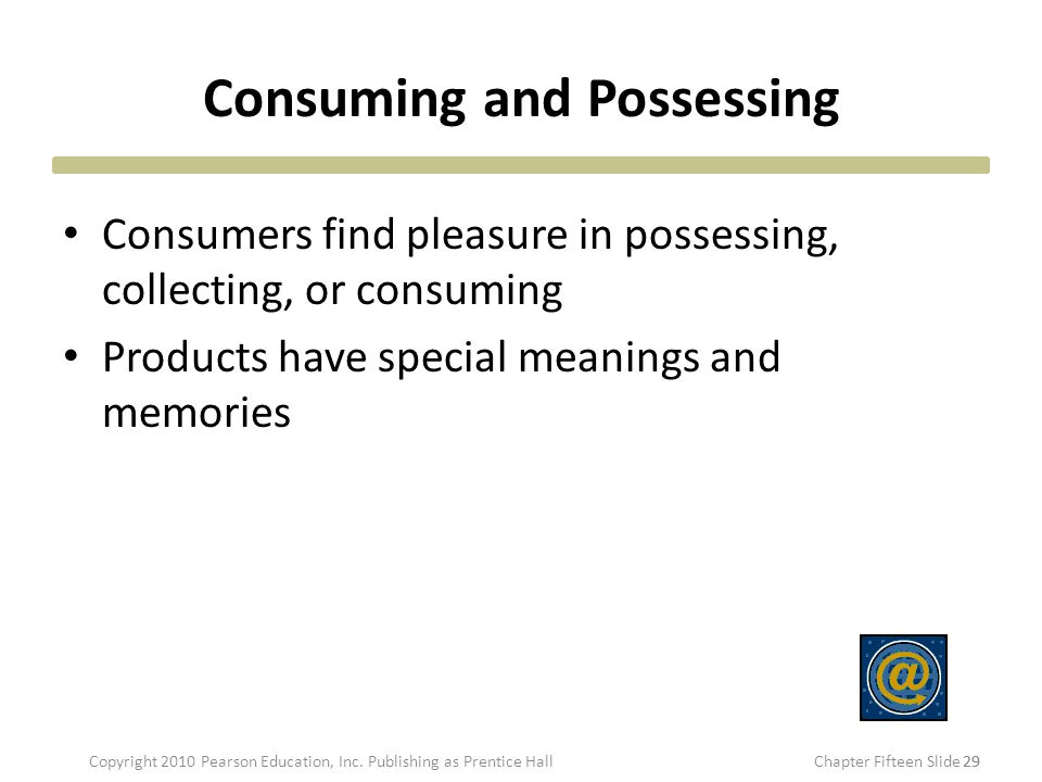 Consuming and Possessing Consumers find pleasure in possessing, collecting, or consuming Products have special meanings and memories 29 Copyright 2010 Pearson Education, Inc.