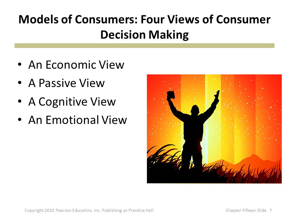 Models of Consumers: Four Views of Consumer Decision Making An Economic View A Passive View A Cognitive View An Emotional View 7Copyright 2010 Pearson Education, Inc.