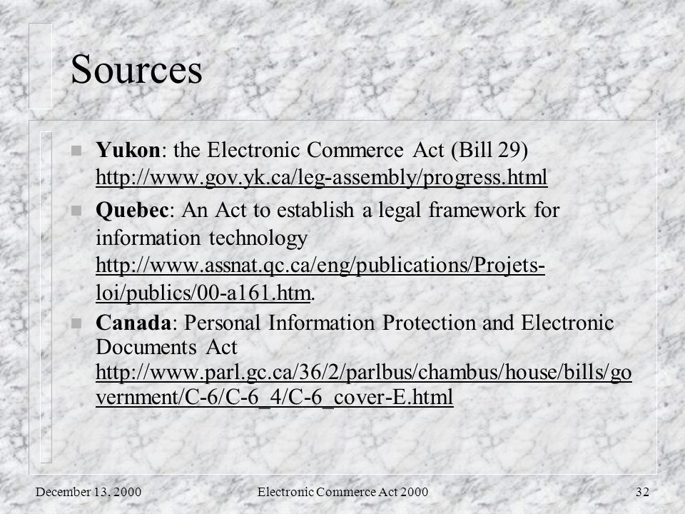 December 13, 2000Electronic Commerce Act 200032 Sources n Yukon: the Electronic Commerce Act (Bill 29) http://www.gov.yk.ca/leg-assembly/progress.html n Quebec: An Act to establish a legal framework for information technology http://www.assnat.qc.ca/eng/publications/Projets- loi/publics/00-a161.htm.