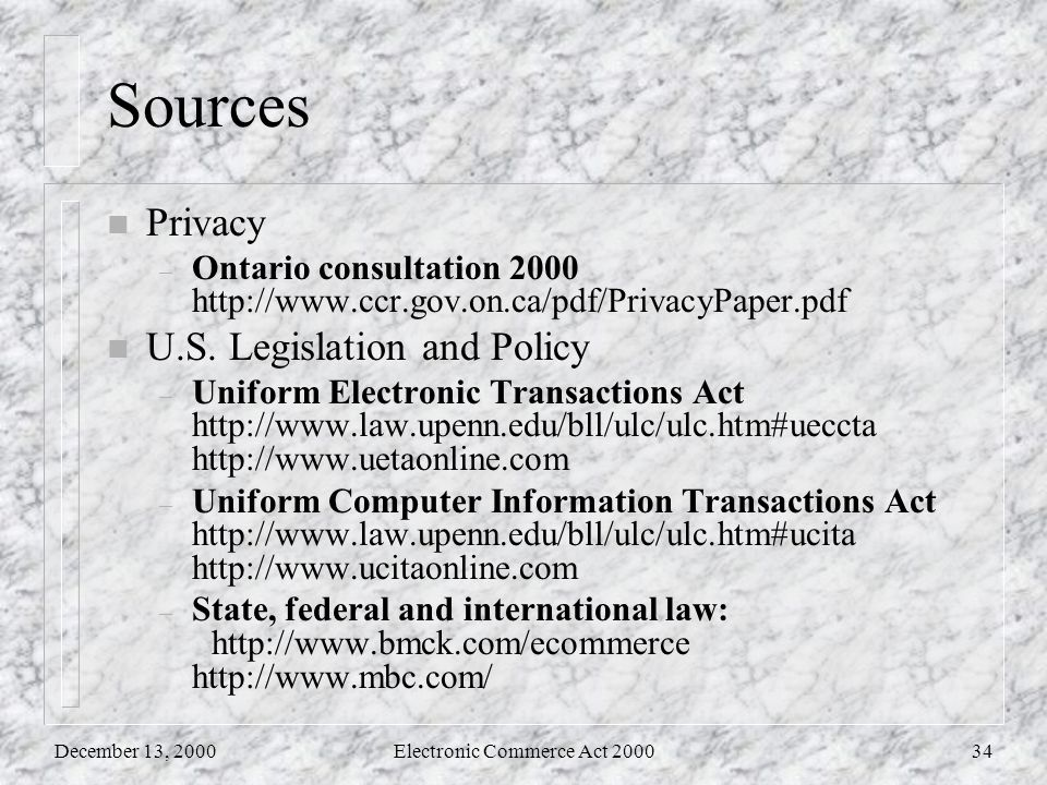 December 13, 2000Electronic Commerce Act 200034 Sources n Privacy – Ontario consultation 2000 http://www.ccr.gov.on.ca/pdf/PrivacyPaper.pdf n U.S.