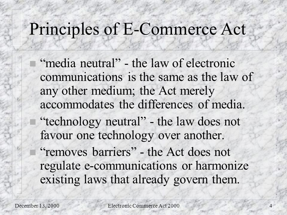 December 13, 2000Electronic Commerce Act 20004 Principles of E-Commerce Act n media neutral - the law of electronic communications is the same as the law of any other medium; the Act merely accommodates the differences of media.