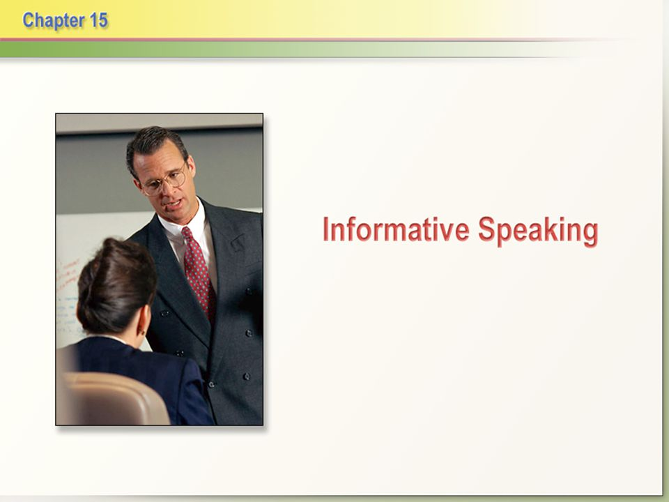 Informative Speaking Chapter 15 Informative speech: communicates knowledge and understanding about a process, an event, a person or place, an object, or a concept.