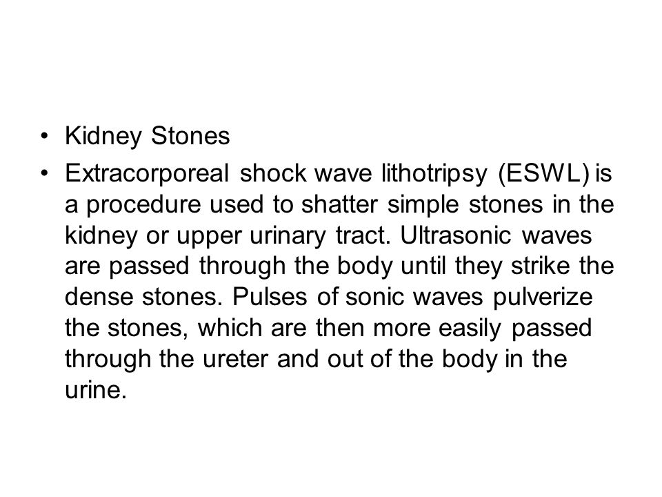 Kidney Stones Extracorporeal shock wave lithotripsy (ESWL) is a procedure used to shatter simple stones in the kidney or upper urinary tract.