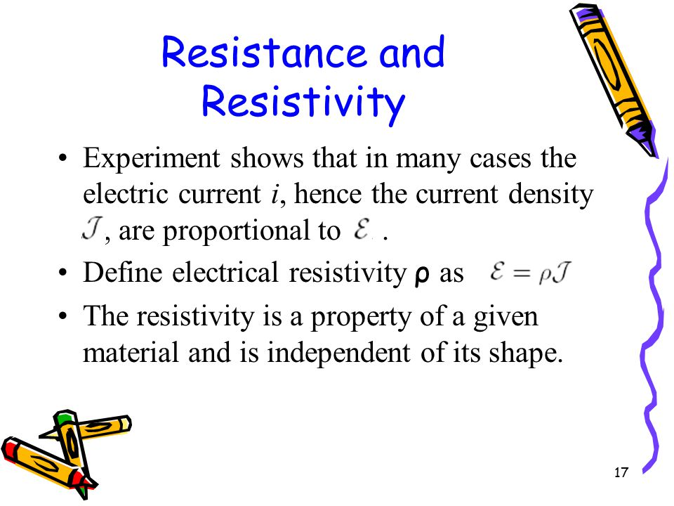 17 Resistance and Resistivity Experiment shows that in many cases the electric current i, hence the current density J, are proportional to E..