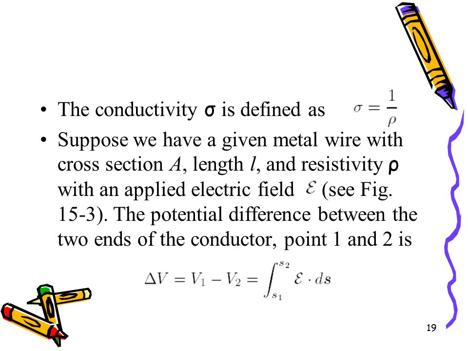 19 The conductivity σ is defined as Suppose we have a given metal wire with cross section A, length l, and resistivity ρ with an applied electric field (see Fig.