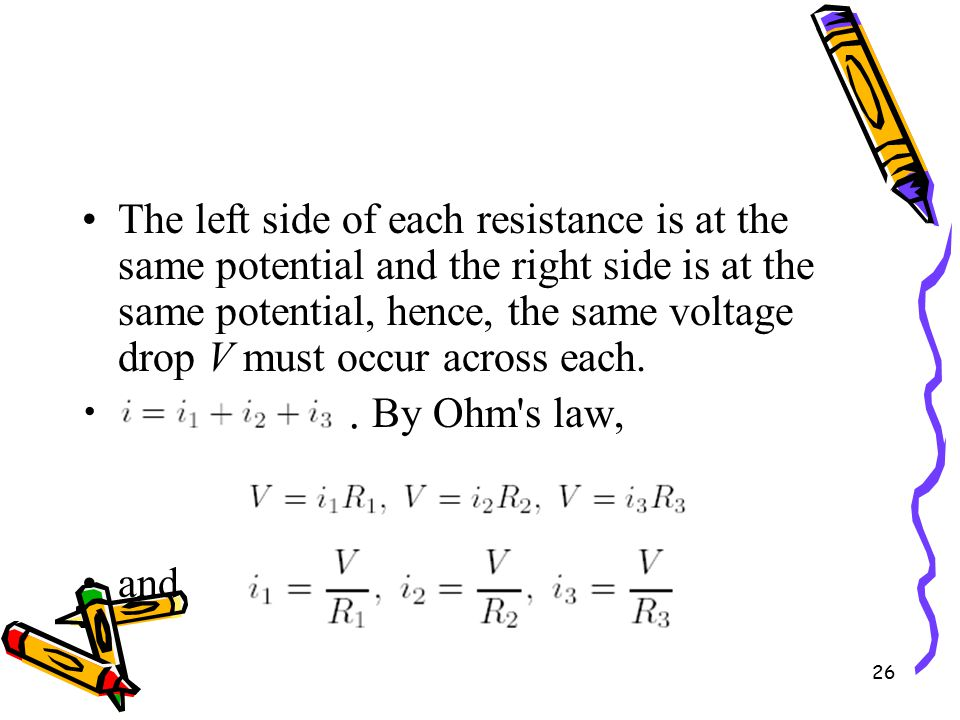 26 The left side of each resistance is at the same potential and the right side is at the same potential, hence, the same voltage drop V must occur across each..