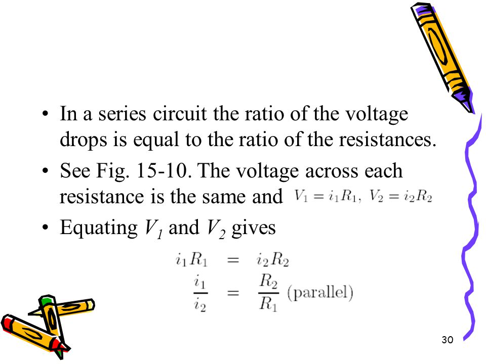 30 In a series circuit the ratio of the voltage drops is equal to the ratio of the resistances.
