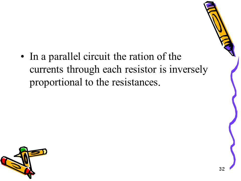 32 In a parallel circuit the ration of the currents through each resistor is inversely proportional to the resistances.
