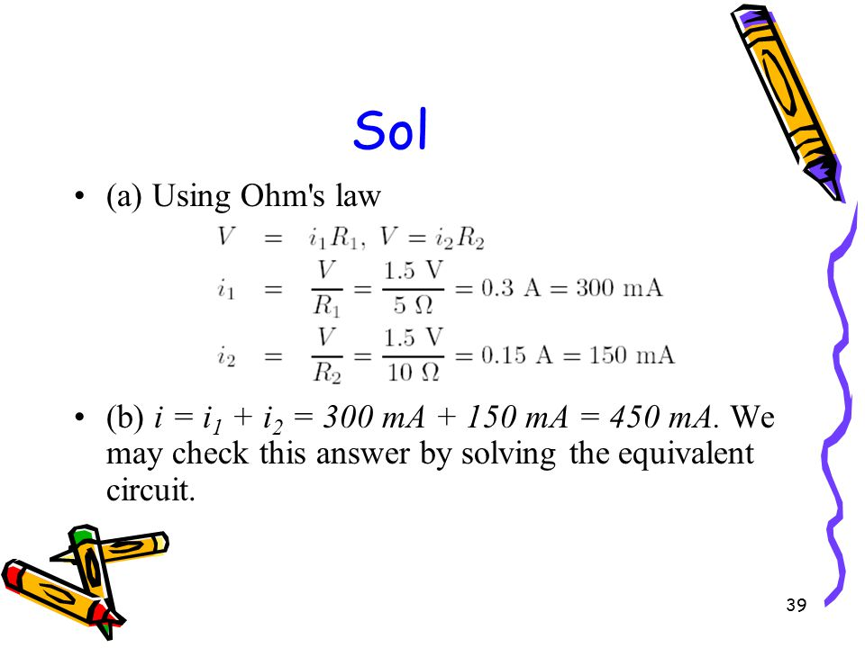 39 Sol (a) Using Ohm s law (b) i = i 1 + i 2 = 300 mA + 150 mA = 450 mA.