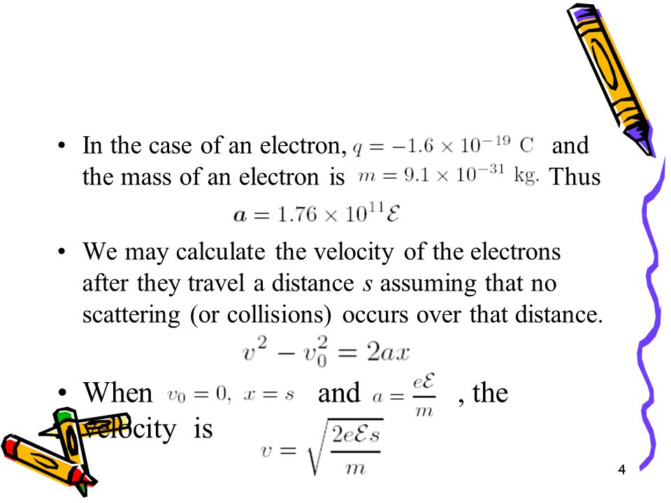 4 In the case of an electron, and the mass of an electron is Thus We may calculate the velocity of the electrons after they travel a distance s assuming that no scattering (or collisions) occurs over that distance.