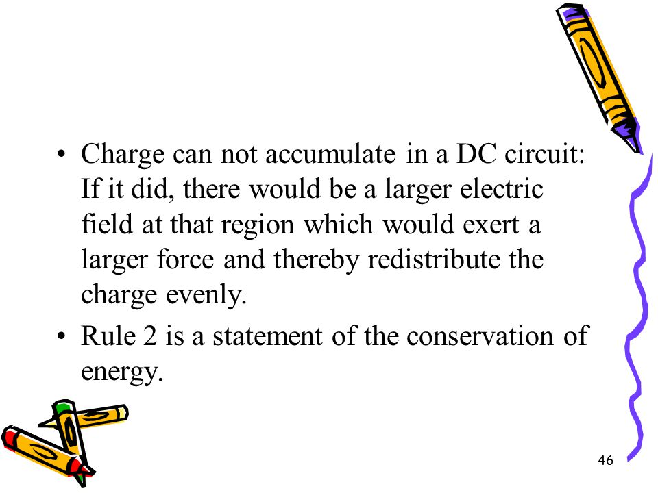 46 Charge can not accumulate in a DC circuit: If it did, there would be a larger electric field at that region which would exert a larger force and thereby redistribute the charge evenly.