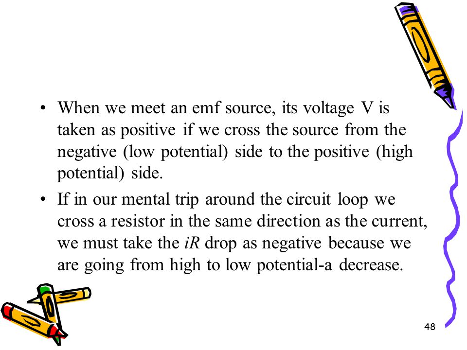 48 When we meet an emf source, its voltage V is taken as positive if we cross the source from the negative (low potential) side to the positive (high potential) side.