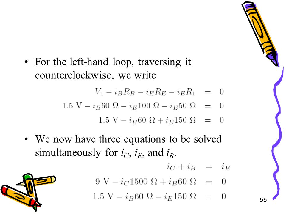 55 For the left-hand loop, traversing it counterclockwise, we write We now have three equations to be solved simultaneously for i C, i E, and i B.