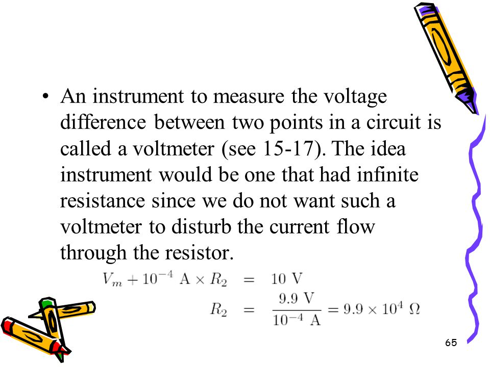 65 An instrument to measure the voltage difference between two points in a circuit is called a voltmeter (see 15-17).