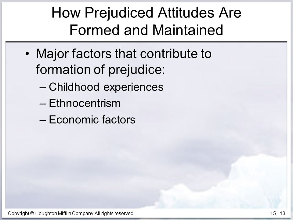 Copyright © Houghton Mifflin Company. All rights reserved. 15   13 How Prejudiced Attitudes Are Formed and Maintained Major factors that contribute to