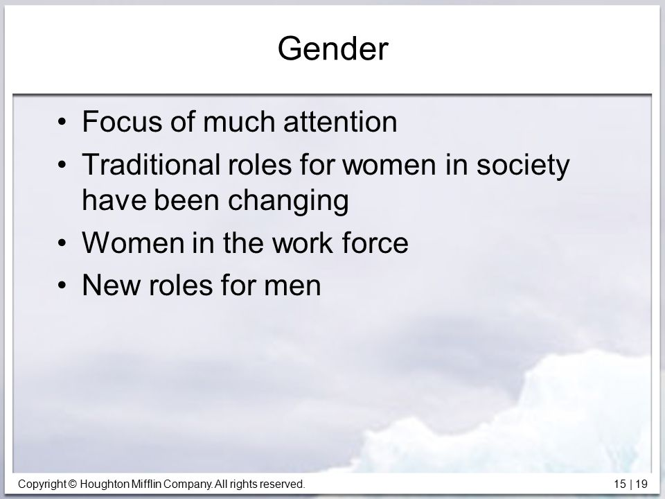 Copyright © Houghton Mifflin Company. All rights reserved. 15   19 Gender Focus of much attention Traditional roles for women in society have been cha
