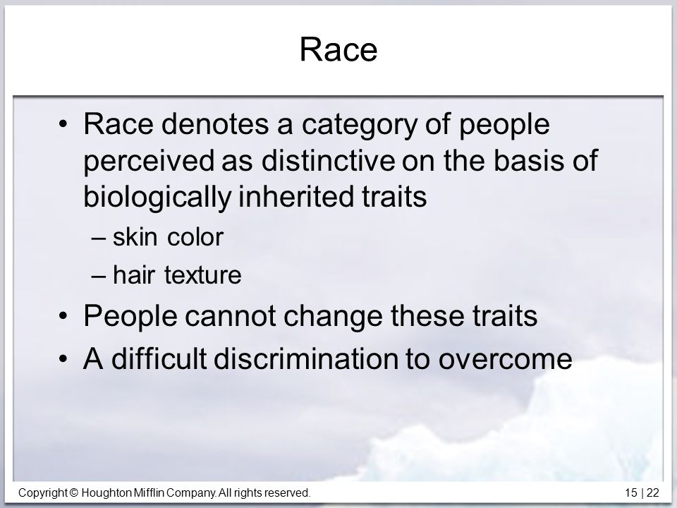 Copyright © Houghton Mifflin Company. All rights reserved. 15   22 Race Race denotes a category of people perceived as distinctive on the basis of bio