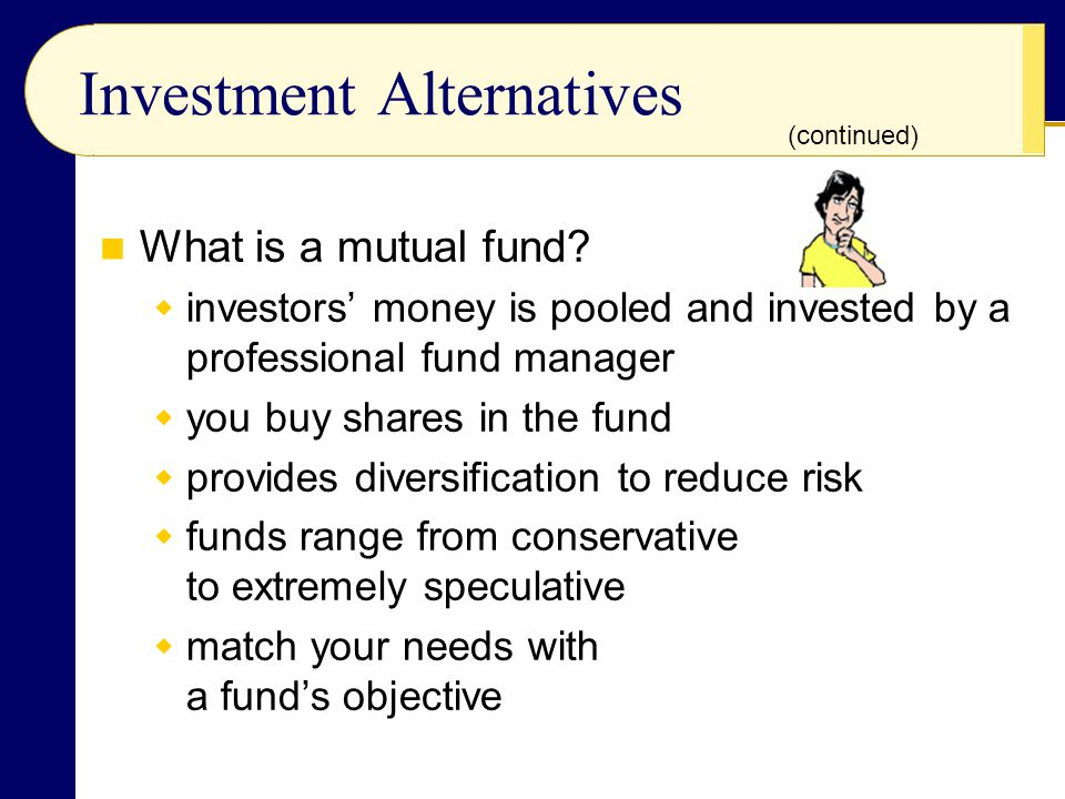 Investment Alternatives What is a mutual fund?  investors' money is pooled and invested by a professional fund manager  you buy shares in the fund 