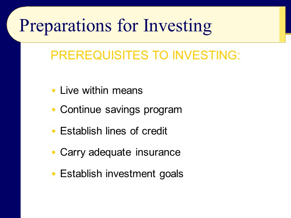 Preparations for Investing  Live within means  Continue savings program  Establish lines of credit  Carry adequate insurance  Establish investmen