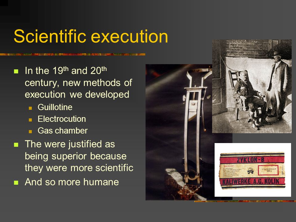 Scientific execution In the 19 th and 20 th century, new methods of execution we developed Guillotine Electrocution Gas chamber The were justified as being superior because they were more scientific And so more humane