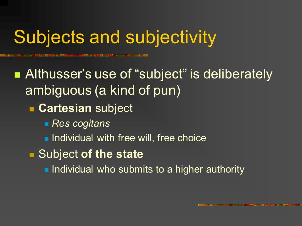 Subjects and subjectivity Althusser's use of subject is deliberately ambiguous (a kind of pun) Cartesian subject Res cogitans Individual with free will, free choice Subject of the state Individual who submits to a higher authority