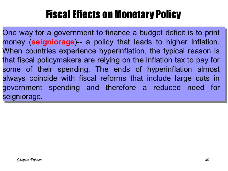 Chapter Fifteen20 Fiscal Effects on Monetary Policy One way for a government to finance a budget deficit is to print money (seigniorage)-- a policy th