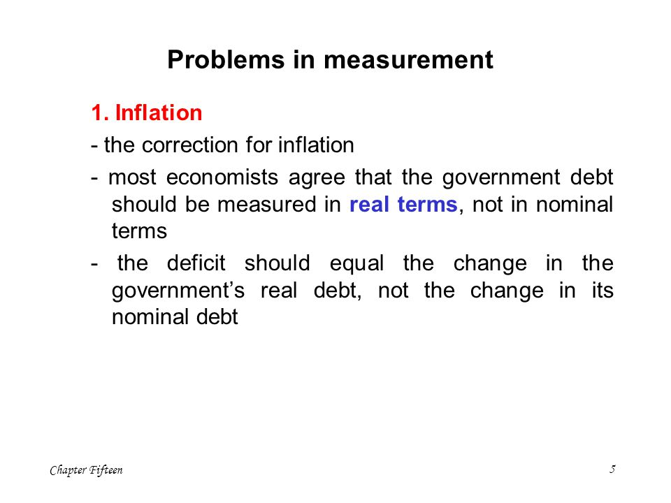 Chapter Fifteen5 Problems in measurement 1. Inflation - the correction for inflation - most economists agree that the government debt should be measur