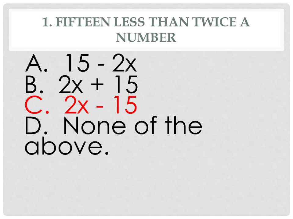 1. FIFTEEN LESS THAN TWICE A NUMBER A. 15 - 2x B. 2x + 15 C. 2x - 15 D. None of the above.