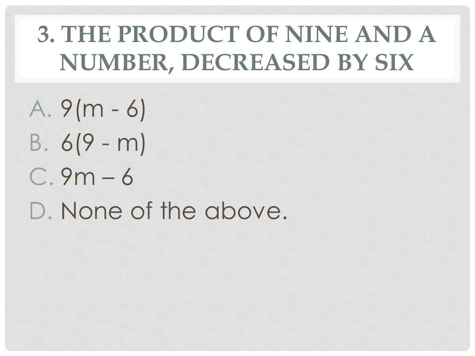 3. THE PRODUCT OF NINE AND A NUMBER, DECREASED BY SIX A.9(m - 6) B.6(9 - m) C.9m – 6 D.None of the above.