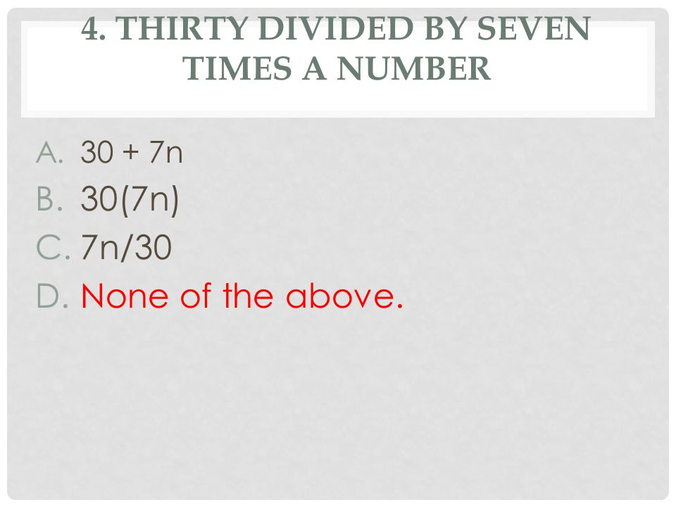 4. THIRTY DIVIDED BY SEVEN TIMES A NUMBER A.30 + 7n B.30(7n) C.7n/30 D.None of the above.