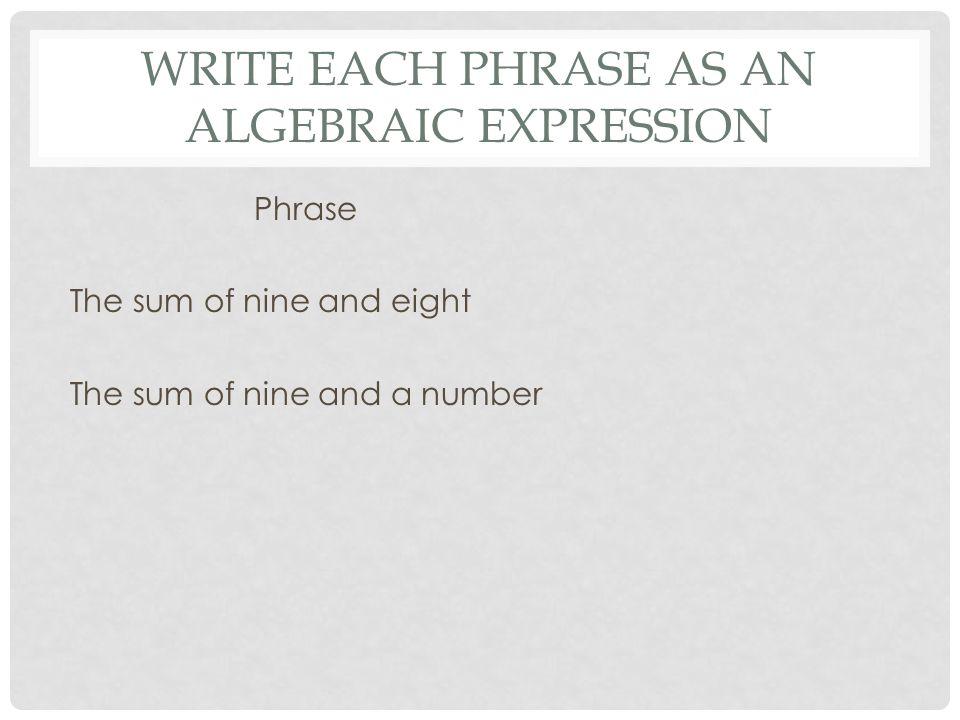 WRITE EACH PHRASE AS AN ALGEBRAIC EXPRESSION Phrase The sum of nine and eight The sum of nine and a number