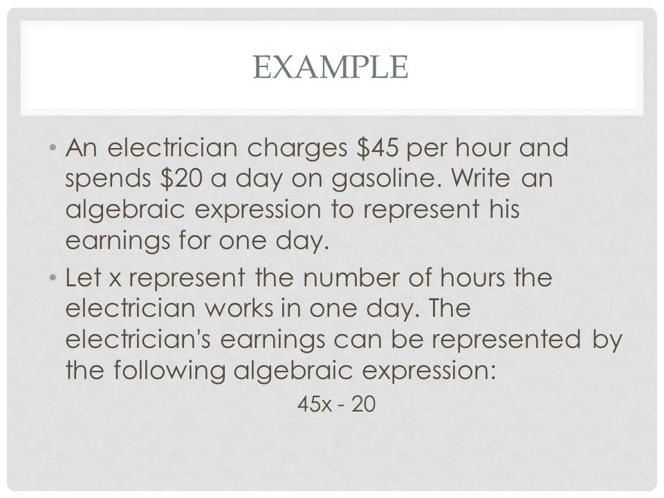 EXAMPLE An electrician charges $45 per hour and spends $20 a day on gasoline. Write an algebraic expression to represent his earnings for one day. Let