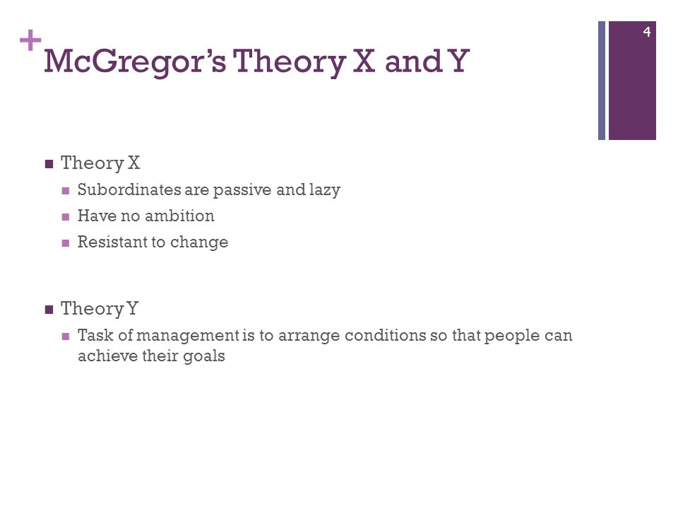 + McGregor's Theory X and Y Theory X Subordinates are passive and lazy Have no ambition Resistant to change Theory Y Task of management is to arrange