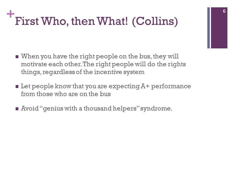 + First Who, then What! (Collins) When you have the right people on the bus, they will motivate each other. The right people will do the rights things