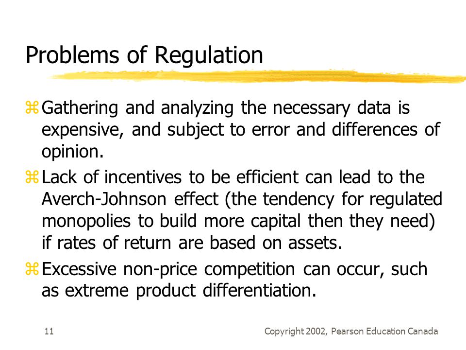 Copyright 2002, Pearson Education Canada11 Problems of Regulation zGathering and analyzing the necessary data is expensive, and subject to error and differences of opinion.
