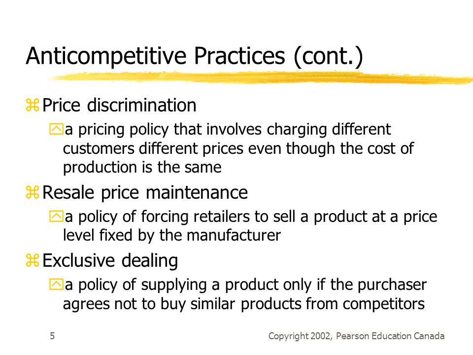 Copyright 2002, Pearson Education Canada6 Anticompetitive Practices (cont.) zTied selling ya policy of supplying a product only if the purchaser agrees to buy other products from the supplier zRefusal to supply ya policy of not selling a product to another firm as part of a strategy to increase market share by eliminating that firm as a competitor zAbuse of dominant position yany policy pursued by the dominant firm in an industry to limit competition