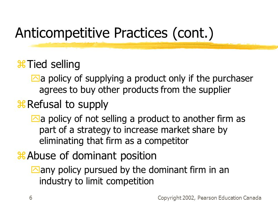 Copyright 2002, Pearson Education Canada7 Anticompetitive Practices (cont.) zMisleading advertising and deceptive marketing practices yoccur when firms attempt to capture customers by providing inaccurate information about product availability, quality and price.