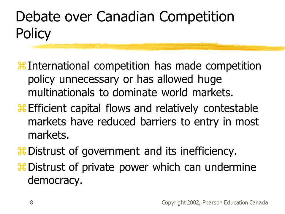 Copyright 2002, Pearson Education Canada8 Debate over Canadian Competition Policy zInternational competition has made competition policy unnecessary or has allowed huge multinationals to dominate world markets.