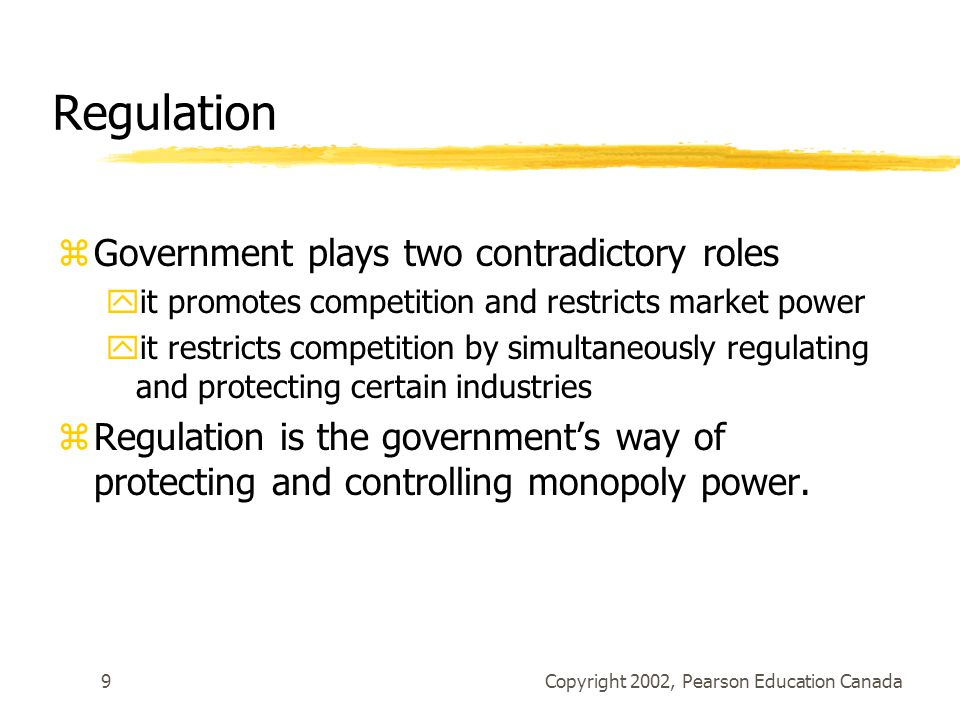 Copyright 2002, Pearson Education Canada9 Regulation zGovernment plays two contradictory roles yit promotes competition and restricts market power yit restricts competition by simultaneously regulating and protecting certain industries zRegulation is the government's way of protecting and controlling monopoly power.
