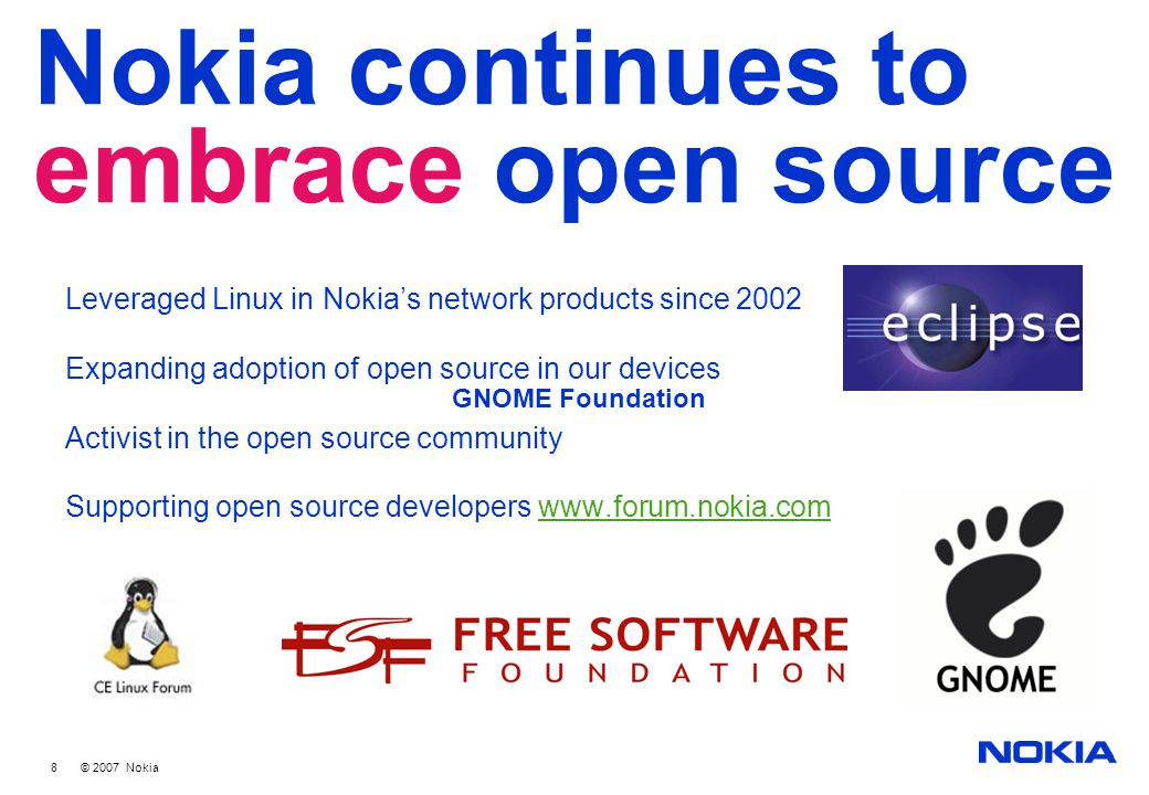 8 © 2007 Nokia Nokia continues to embrace open source Leveraged Linux in Nokia's network products since 2002 Expanding adoption of open source in our devices Activist in the open source community Supporting open source developers www.forum.nokia.comwww.forum.nokia.com GNOME Foundation
