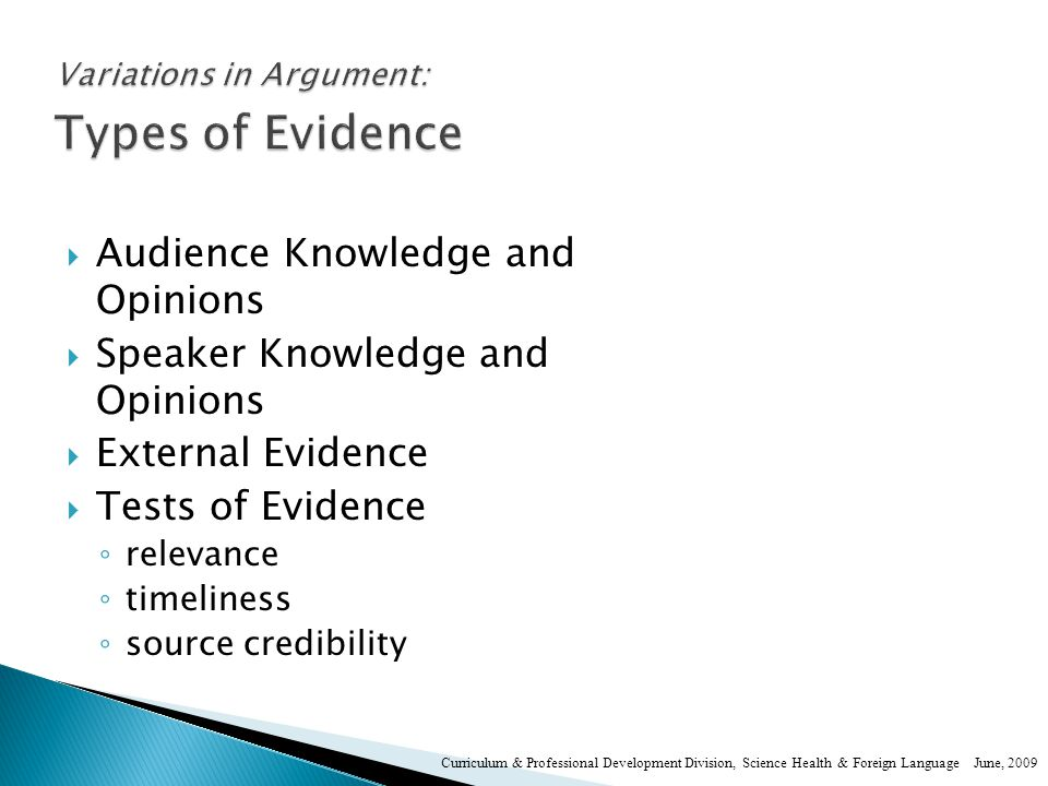  Audience Knowledge and Opinions  Speaker Knowledge and Opinions  External Evidence  Tests of Evidence ◦ relevance ◦ timeliness ◦ source credibility Curriculum & Professional Development Division, Science Health & Foreign Language June, 2009