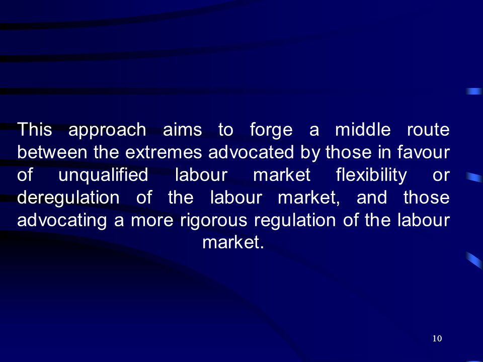 10 This approach aims to forge a middle route between the extremes advocated by those in favour of unqualified labour market flexibility or deregulation of the labour market, and those advocating a more rigorous regulation of the labour market.