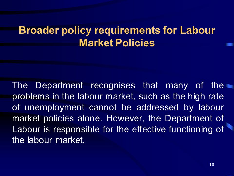 13 Broader policy requirements for Labour Market Policies The Department recognises that many of the problems in the labour market, such as the high rate of unemployment cannot be addressed by labour market policies alone.