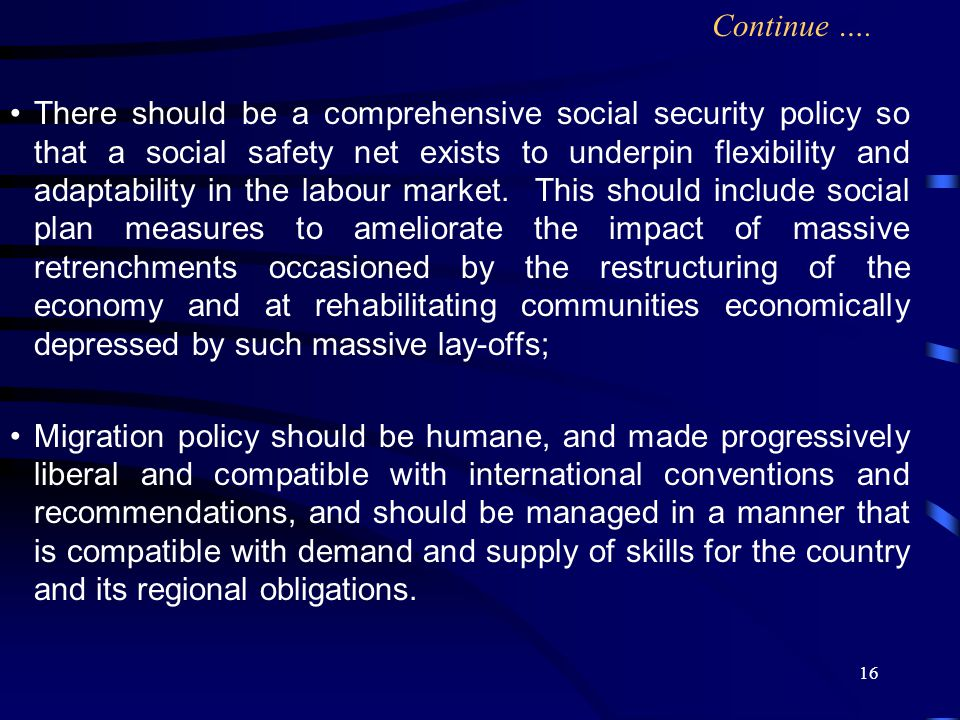 16 There should be a comprehensive social security policy so that a social safety net exists to underpin flexibility and adaptability in the labour market.