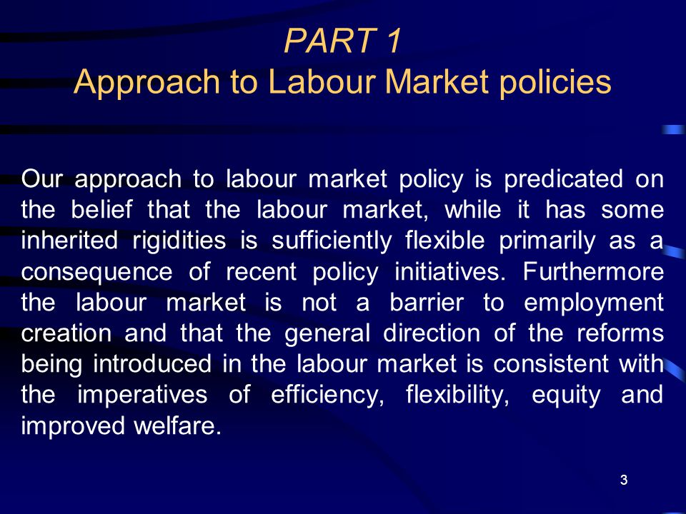 3 PART 1 Approach to Labour Market policies Our approach to labour market policy is predicated on the belief that the labour market, while it has some inherited rigidities is sufficiently flexible primarily as a consequence of recent policy initiatives.